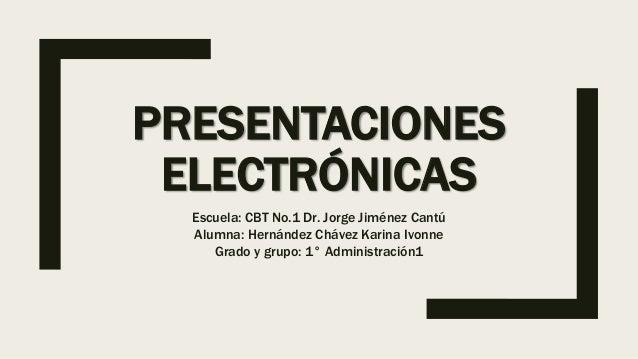 PRESENTACIONES ELECTRÓNICAS Escuela: CBT No.1 Dr. Jorge Jiménez Cantú Alumna: Hernández Chávez Karina Ivonne Grado y grupo...