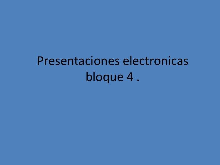 Presentaciones electronicas        bloque 4 .