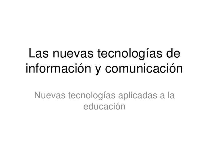 Las nuevas tecnologías de información y comunicación<br />Nuevas tecnologías aplicadas a la educación<br />