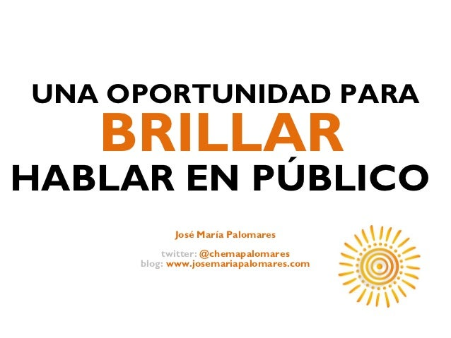 UNA OPORTUNIDAD PARA   BRILLARHABLAR EN PÚBLICO           José María Palomares         twitter: @chemapalomares     blog: ...