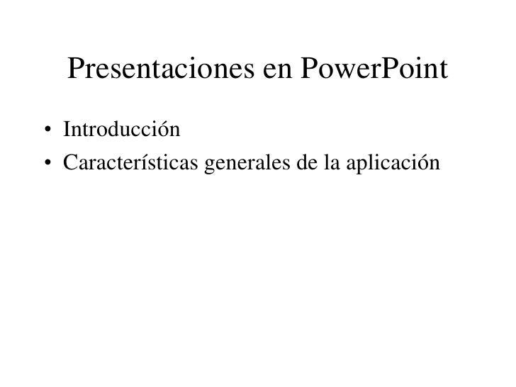 Presentaciones en PowerPoint • Introducción • Características generales de la aplicación