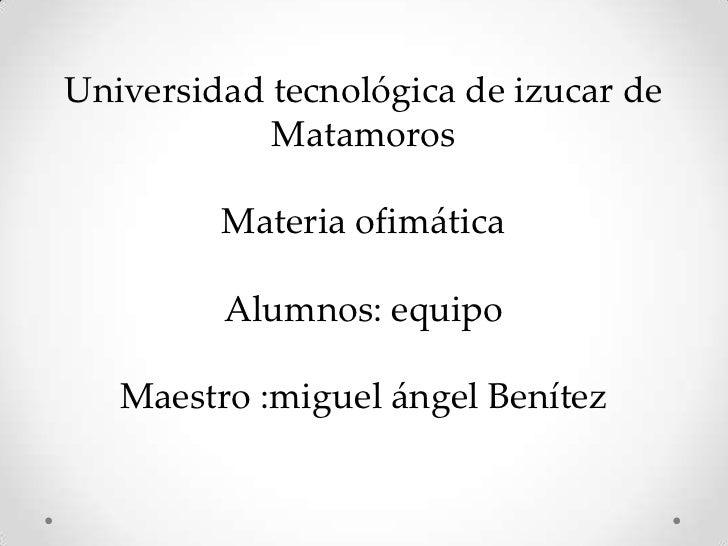Universidad tecnológica de izucar de            Matamoros         Materia ofimática         Alumnos: equipo   Maestro :mig...