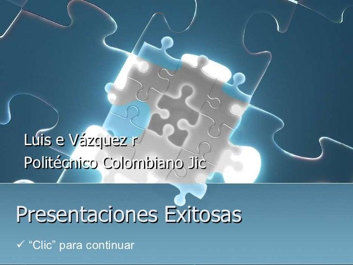 """Luis e Vázquez r Politécnico Colombiano JicPresentaciones Exitosas """"Clic"""" para continuar"""