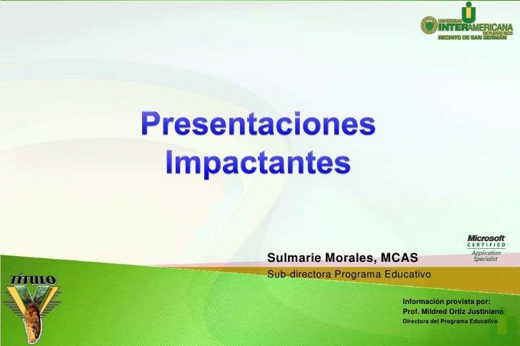 Presentaciones<br />Impactantes<br />Sulmarie Morales, MCAS<br />Sub-directoraProgramaEducativo<br />Informaciónprovistapo...