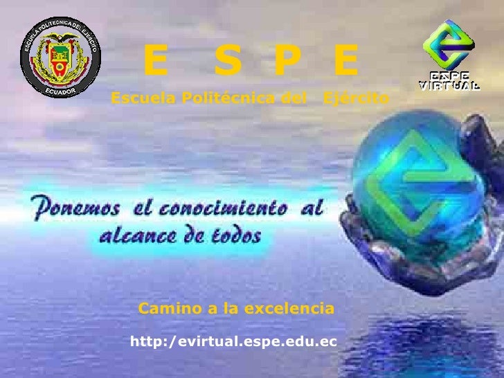 E  S  P  E Escuela Politécnica del  Ejército Camino a la excelencia  http:/evirtual.espe.edu.ec