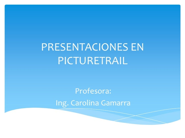 PRESENTACIONES EN   PICTURETRAIL        Profesora:  Ing. Carolina Gamarra