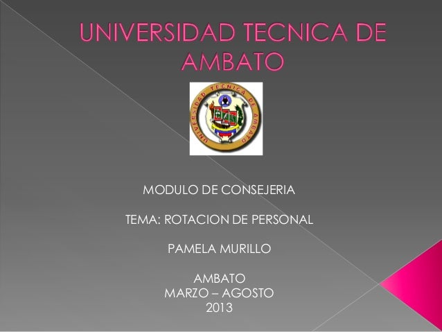 MODULO DE CONSEJERIA TEMA: ROTACION DE PERSONAL PAMELA MURILLO AMBATO MARZO – AGOSTO 2013