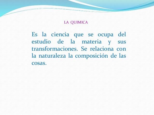 LA QUIMICA Es la ciencia que se ocupa del estudio de la materia y sus transformaciones. Se relaciona con la naturaleza la ...