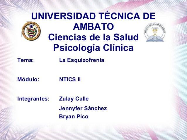UNIVERSIDAD TÉCNICA DE AMBATO Ciencias de la Salud Psicología Clínica Tema:  La Esquizofrenia  Módulo:  NTICS II  Integran...
