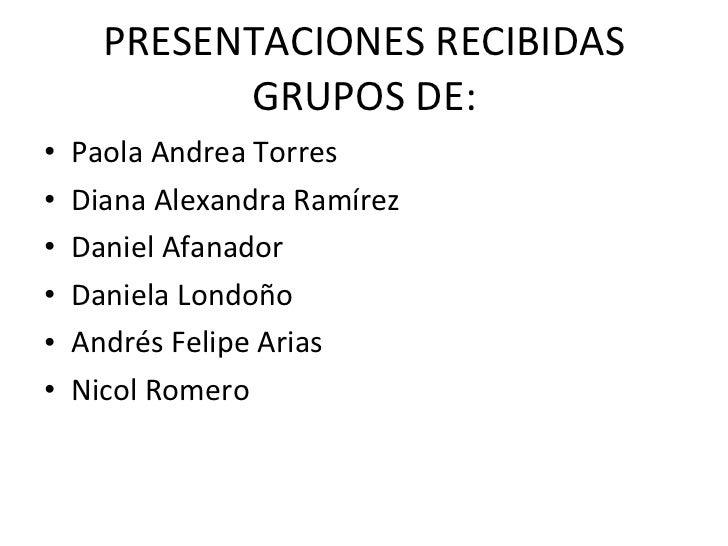 PRESENTACIONES RECIBIDAS GRUPOS DE: <ul><li>Paola Andrea Torres </li></ul><ul><li>Diana Alexandra Ramírez </li></ul><ul><l...