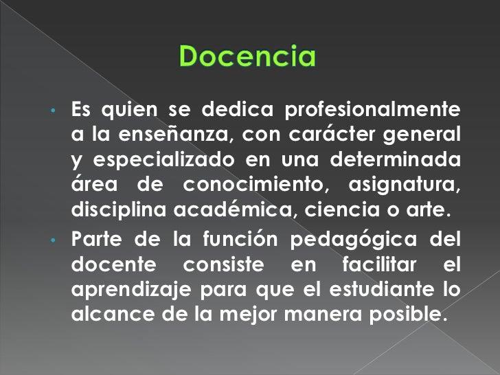 • Es quien se dedica profesionalmente  a la enseñanza, con carácter general  y especializado en una determinada  área de c...