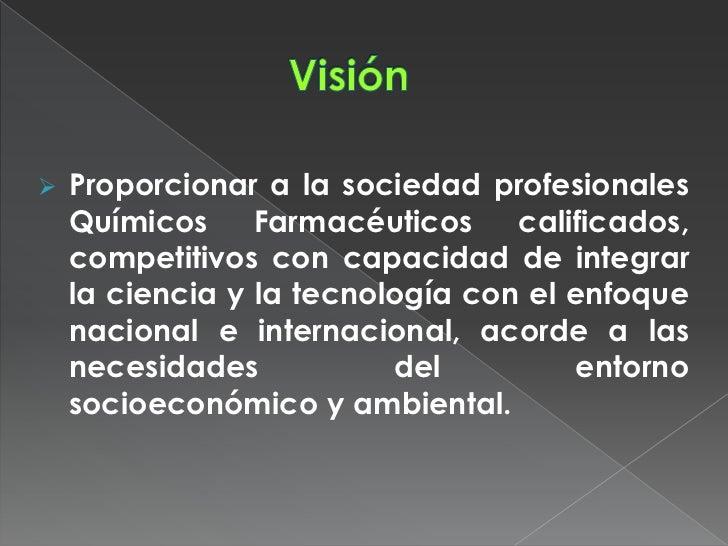    Proporcionar a la sociedad profesionales    Químicos     Farmacéuticos    calificados,    competitivos con capacidad d...