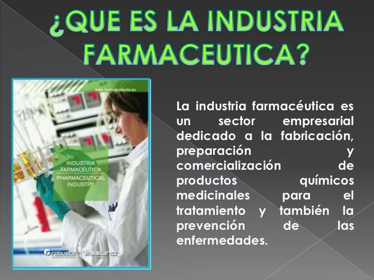 La industria farmacéutica esun     sector    empresarialdedicado a la fabricación,preparación                ycomercializa...