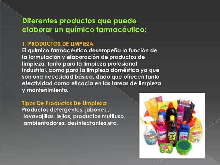 Diferentes productos que puedeelaborar un químico farmacéutico:1. PRODUCTOS DE LIMPIEZAEl químico farmacéutico desempeña l...