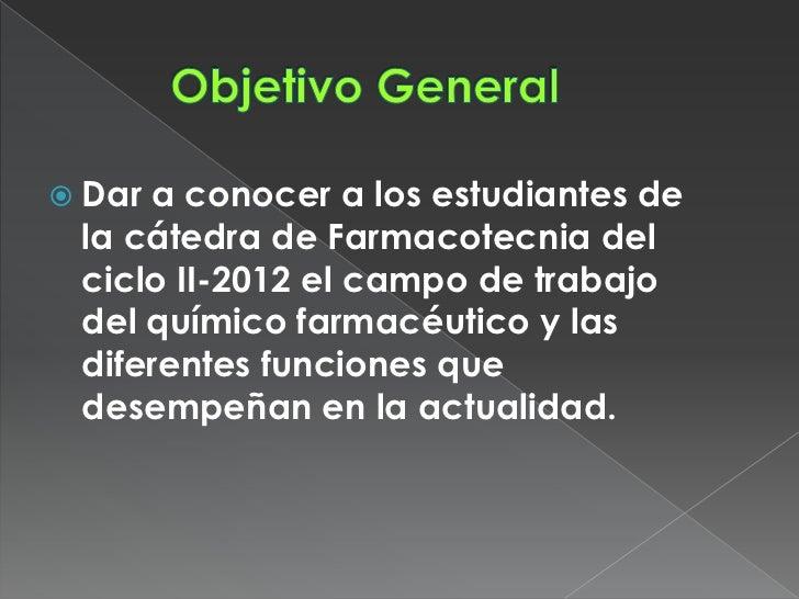  Dara conocer a los estudiantes de la cátedra de Farmacotecnia del ciclo II-2012 el campo de trabajo del químico farmacéu...