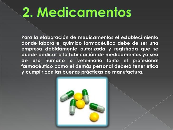 Para la elaboración de medicamentos el establecimientodonde labora el químico farmacéutico debe de ser unaempresa debidame...