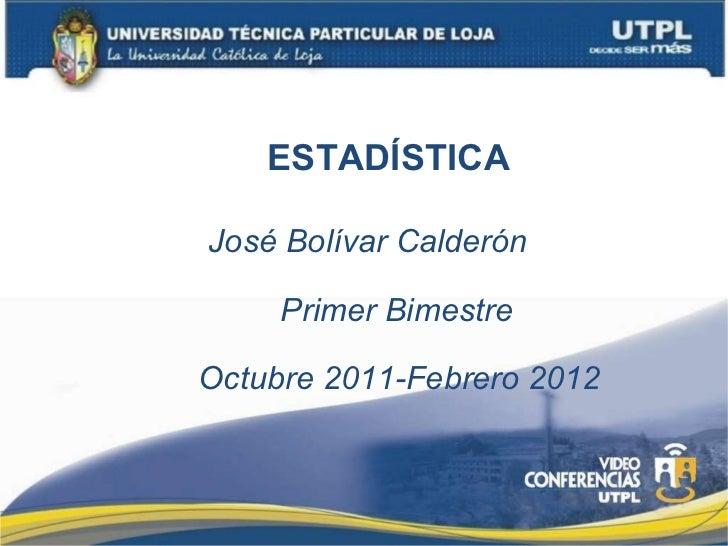 ESTADÍSTICA José Bolívar Calderón Primer Bimestre Octubre 2011-Febrero 2012