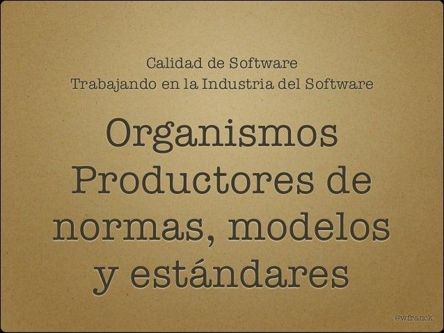 Calidad de Software Trabajando en la Industria del Software  Organismos Productores de normas, modelos y estándares @wfran...