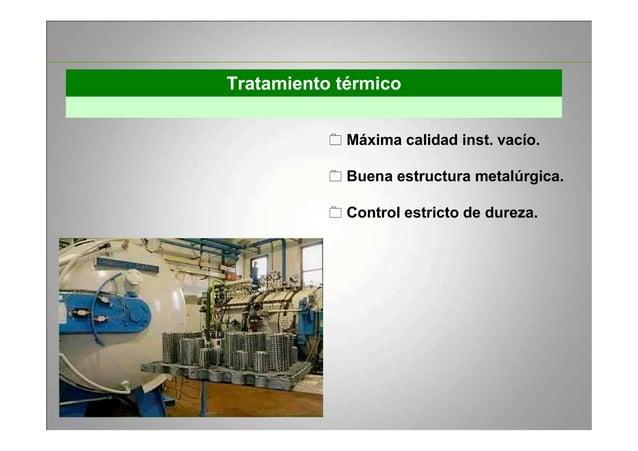 Tratamiento térmico Máxima calidad inst. vacío. Buena estructura metalúrgica. Control estricto de dureza.