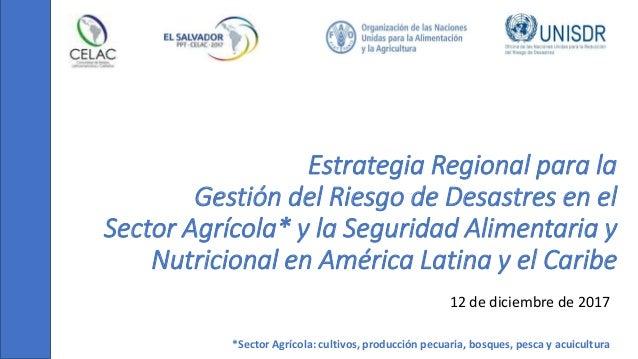 Estrategia Regional para la Gestión del Riesgo de Desastres en el Sector Agrícola* y la Seguridad Alimentaria y Nutriciona...