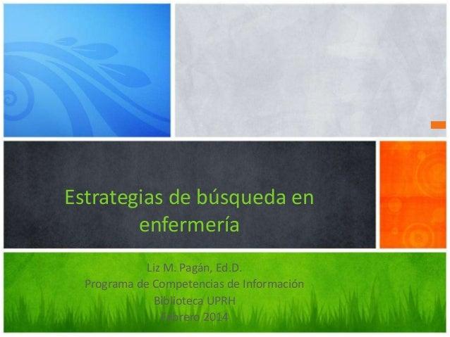 Estrategias de búsqueda en enfermería Liz M. Pagán, Ed.D. Programa de Competencias de Información Biblioteca UPRH Febrero ...