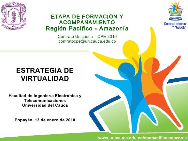 ETAPA DE FORMACIÓN Y ACOMPAÑAMIENTO Región Pacífico - Amazonía Contrato Unicauca – CPE 2010 [email_address] ESTRATEGIA DE ...