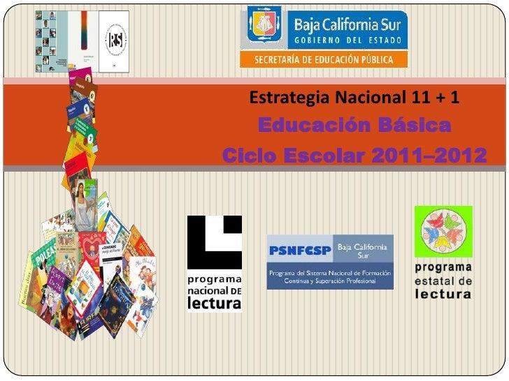 Estrategia Nacional 11 + 1<br />Educación Básica<br />Ciclo Escolar 2011–2012<br />