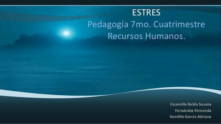 ESTRESPedagogía 7mo. Cuatrimestre    Recursos Humanos.                  Escamilla Belda Susana                     Fernánd...