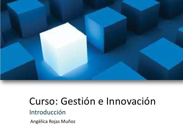Curso: Gestión e Innovación<br />Introducción<br />Angélica Rojas Muñoz<br />