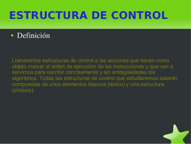 ESTRUCTURA DE CONTROL ● Definición Llamaremos estructuras de control a las acciones que tienen como objeto marcar el o...