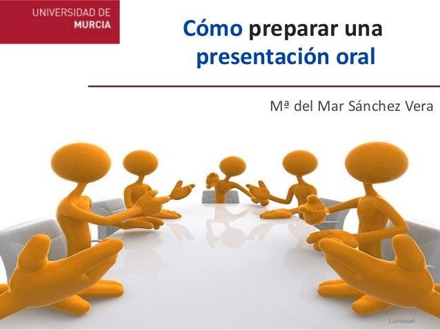 Cómo preparar una  presentación oral          Mª del Mar Sánchez Vera                                   Lu...