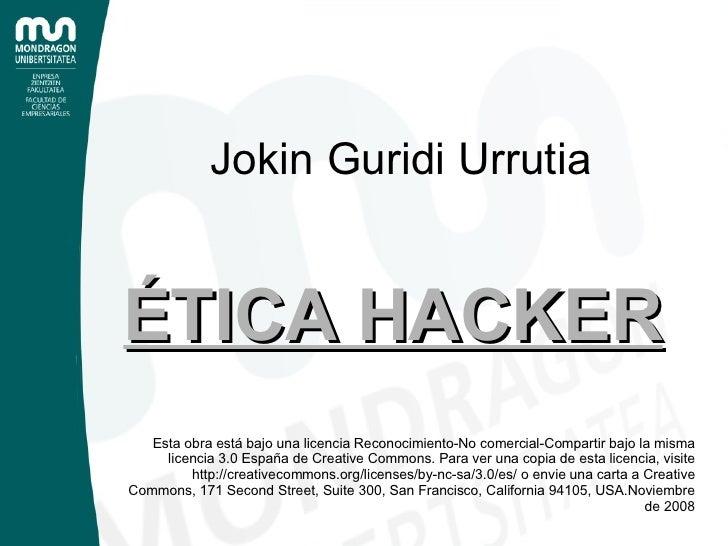 Jokin Guridi Urrutia <ul><ul><li>ÉTICA HACKER </li></ul></ul>Esta obra está bajo una licencia Reconocimiento-No comercial-...
