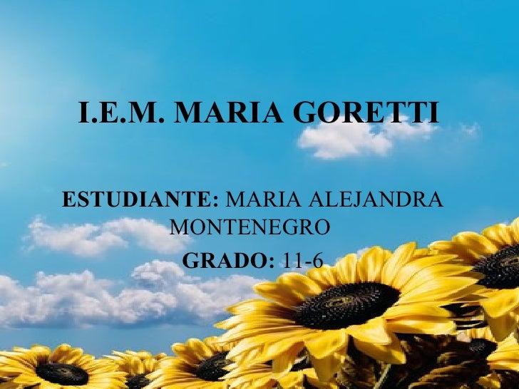 I.E.M. MARIA GORETTI ESTUDIANTE:  MARIA ALEJANDRA MONTENEGRO  GRADO:  11-6