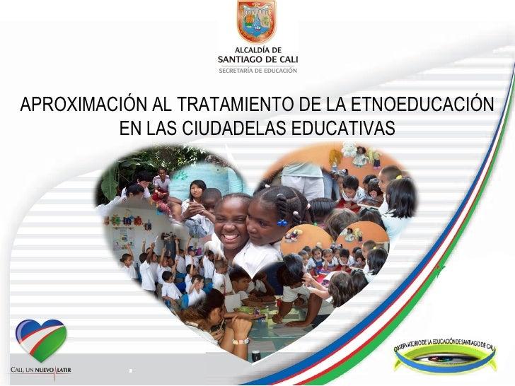 APROXIMACIÓN AL TRATAMIENTO DE LA ETNOEDUCACIÓN EN LAS CIUDADELAS EDUCATIVAS