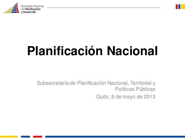Planificación Nacional Subsecretaría de Planificación Nacional, Territorial y Políticas Públicas Quito, 8 de mayo de 2013