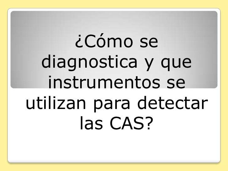 ¿Cómo se   diagnostica y que    instrumentos se utilizan para detectar         las CAS?