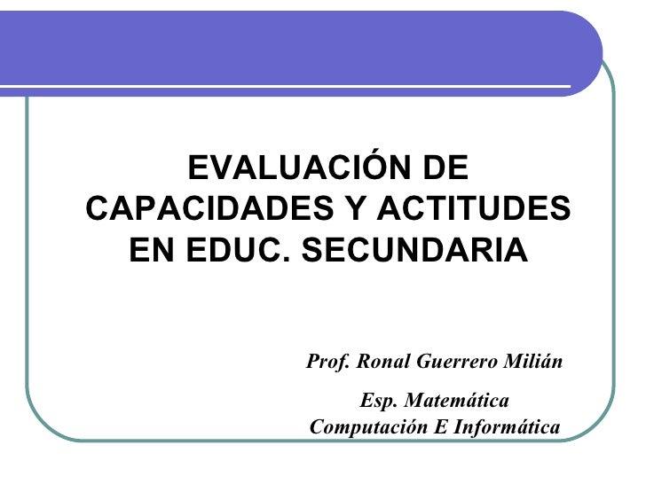 EVALUACIÓN DECAPACIDADES Y ACTITUDES  EN EDUC. SECUNDARIA          Prof. Ronal Guerrero Milián              Esp. Matemátic...