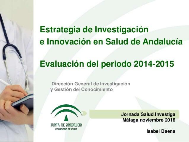 Dirección General de Investigación y Gestión del Conocimiento Jornada Salud Investiga Málaga noviembre 2016 Isabel Baena E...