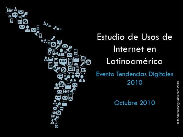 ®tendenciasdigitales.com2010 Estudio de Usos de Internet en Latinoamérica Evento Tendencias Digitales 2010 Octubre 2010