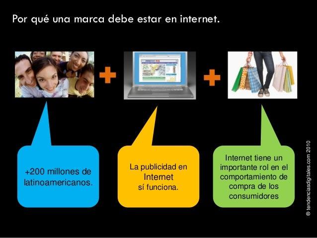 ®tendenciasdigitales.com2010 Por qué una marca debe estar en internet. +200 millones de latinoamericanos. La publicidad en...