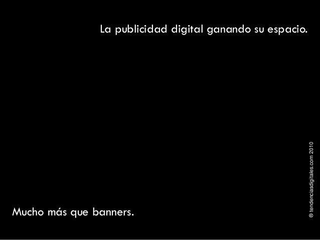 ®tendenciasdigitales.com2010 La publicidad digital ganando su espacio. Mucho más que banners.