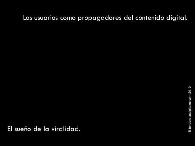 ®tendenciasdigitales.com2010 Los usuarios como propagadores del contenido digital. El sueño de la viralidad.