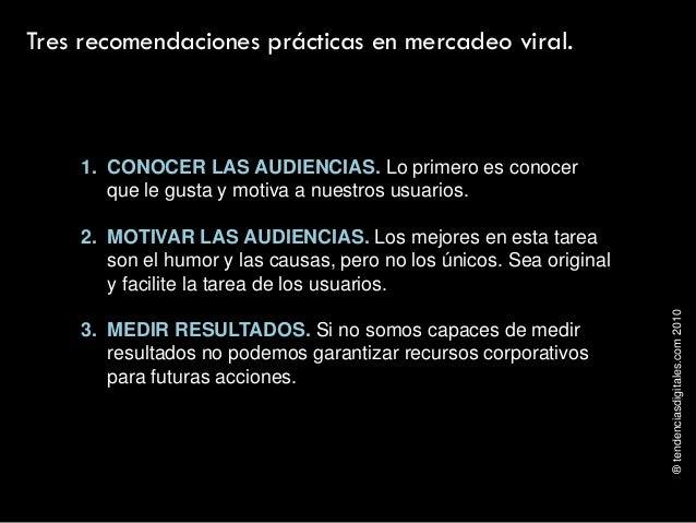 ®tendenciasdigitales.com2010 Tres recomendaciones prácticas en mercadeo viral. 1. CONOCER LAS AUDIENCIAS. Lo primero es co...