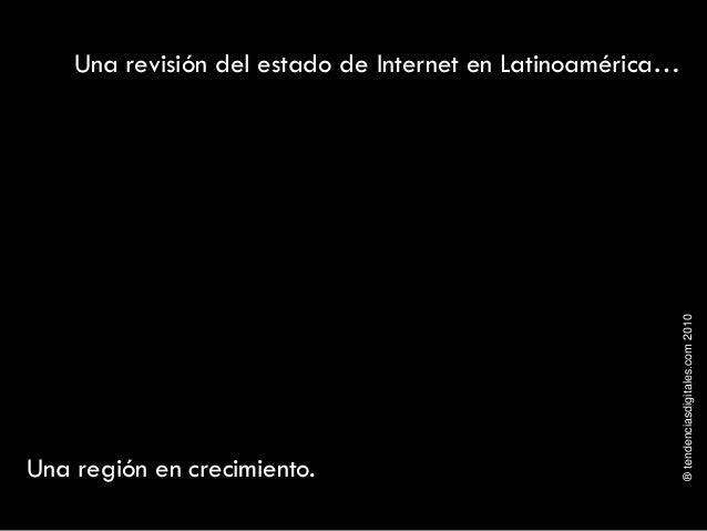 ®tendenciasdigitales.com2010 Una revisión del estado de Internet en Latinoamérica… Una región en crecimiento.