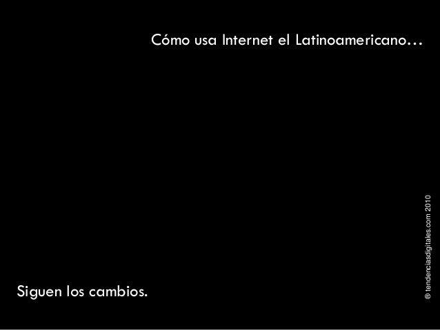 ®tendenciasdigitales.com2010 Cómo usa Internet el Latinoamericano… Siguen los cambios.