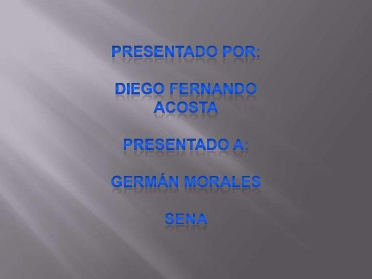 Presentado por:<br />Diego Fernando acosta<br />Presentado a:<br />Germán morales<br />Sena<br />