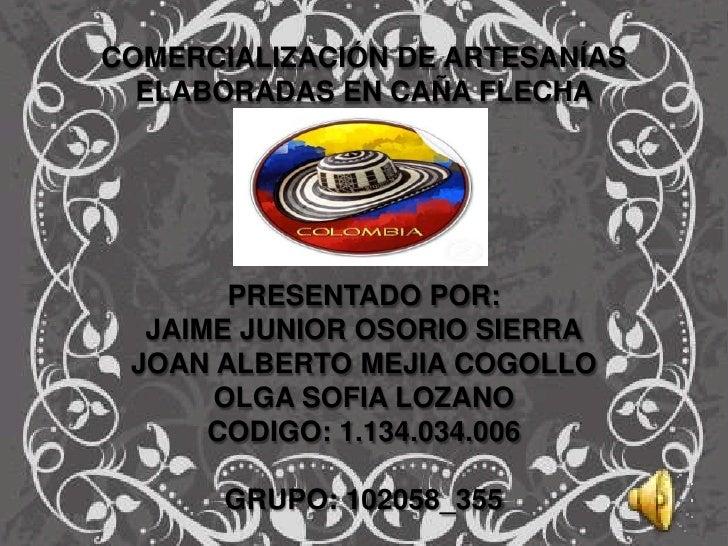 COMERCIALIZACIÓN DE ARTESANÍAS  ELABORADAS EN CAÑA FLECHA       PRESENTADO POR:  JAIME JUNIOR OSORIO SIERRA JOAN ALBERTO M...
