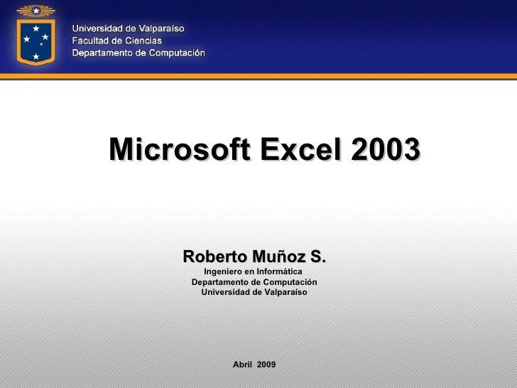 Microsoft Excel 2003 Roberto Muñoz S. Ingeniero en Informática  Departamento de Computación Universidad de Valparaíso Abri...