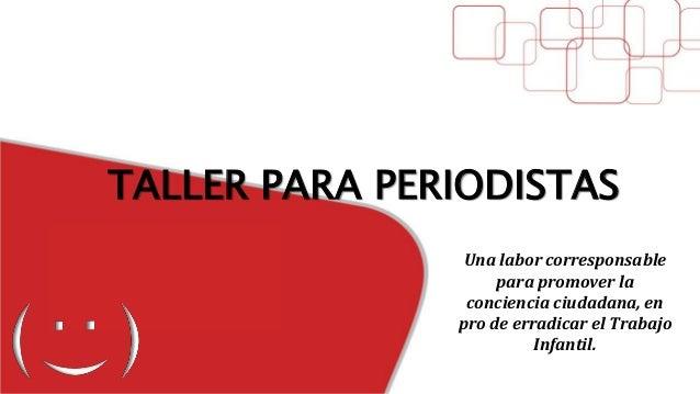 TALLER PARA PERIODISTAS Una labor corresponsable para promover la conciencia ciudadana, en pro de erradicar el Trabajo Inf...