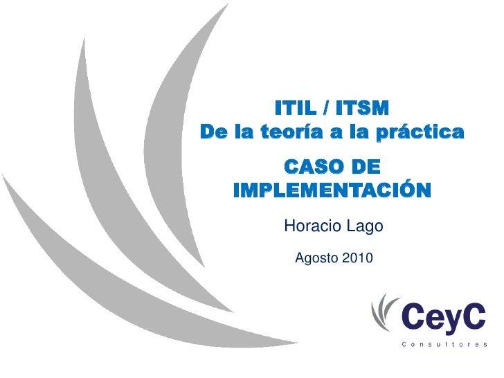 ITIL / ITSM De la teoría a la práctica        CASO DE    IMPLEMENTACIÓN         Horacio Lago          Agosto 2010